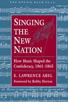 Singing the New Nation: How Music Shaped the Confederacy, 1861-1865 by E. Lawrence Abel