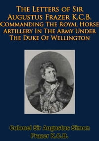 The Letters of Sir Augustus Frazer K.C.B. Commanding The Royal Horse Artillery: In The Army Under…
