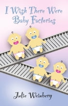 I Wish There Were Baby Factories by Julie Weinberg