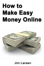 How to Make Easy Money Online by Jim Larsen