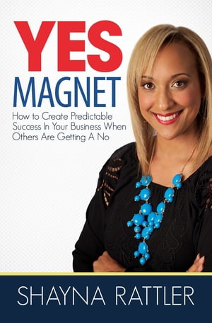YES Magnet: How to Create Predictable Success in Your Business When Others Are Getting a No