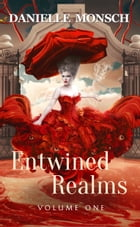 Entwined Realms, Volume One: A Compilation of the First Four Stories of the Entwined Realms by Danielle Monsch