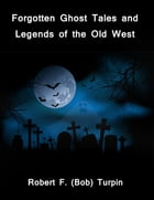Forgotten Ghost Tales and Legends of the Old West by Robert F. (Bob) Turpin