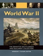 World War II: The Definitive Encyclopedia and Document Collection [5 volumes]: The Definitive Encyclopedia and Document Collection by Spencer C. Tucker