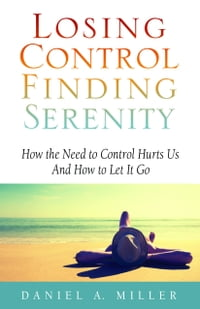 Losing control finding serenity how the need to control hurts us losing control finding serenity how the need to control hurts us and how to let it go ebook by daniel miller kobo edition chaptersdigo fandeluxe Choice Image