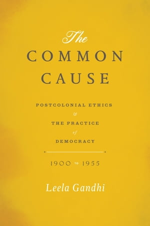 The Common Cause Postcolonial Ethics and the Practice of Democracy,  1900-1955