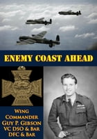 Enemy Coast Ahead [Illustrated Edition] by Wing Commander Guy P. Gibson VC DSO & Bar DFC & Bar