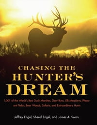 Chasing The Hunter's Dream: 1,001 of the World's Best Duck Marshes, Deer Runs, Elk Meadows…