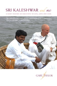 Sri Kaleshwar and Me A Saint Teaches An Executive To Live, Love and Lead