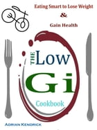 The Low Gi Cookbook: Eating Smart to Lose Weight & Gain Health by Adrian Kendrick
