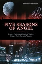Five Seasons Of Angel: Science Fiction and Fantasy Writers Discuss Their Favorite Vampire by Glenn Yeffeth