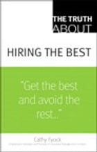 The Truth About Hiring the Best: ...and Nothing But the Truth by Cathy Fyock