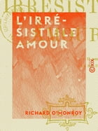 L'Irrésistible Amour by Richard O'Monroy