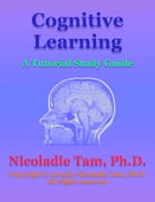 Cognitive Learning: A Tutorial Study Guide by Nicoladie Tam, Ph.D.