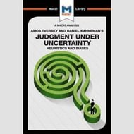 The Macat Analysis of Amos Tversky & Daniel Kahneman's Judgement Under Uncertainty:
