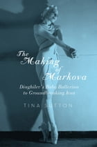 The Making of Markova: Diaghilev's Baby Ballerina to Groundbreaking Icon by Tina Sutton