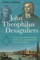 John Theophilus Desaguliers: A Natural Philosopher, Engineer and Freemason in Newtonian England by Dr Audrey T. Carpenter