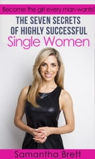 The Seven Secrets of Highly Successful Single Women: Become the girl every man wants! by Samantha Brett
