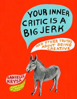 Your Inner Critic Is a Big Jerk And Other Truths About Being Creative