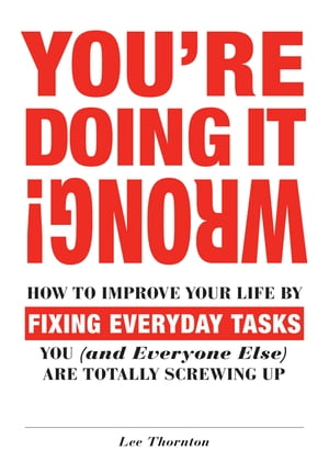 You're Doing It Wrong! How to Improve Your Life by Fixing Everyday Tasks You (and Everyone Else) Are Totally Screwing Up