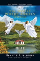 The House Where Angels Dwell by Henry K. Ripplinger