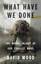 What Have We Done: The Moral Injury of Our Longest Wars by David Wood