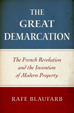 Book The Great Demarcation: The French Revolution and the Invention of Modern Property by Rafe Blaufarb