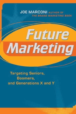 Book Future Marketing: Targeting Seniors, Boomers, and Generations X and Y by Marconi, Joe