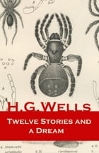 Twelve Stories and a Dream (The original 1903 edition of 13 fantasy and science fiction short stories) by H. G. Wells