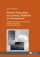 History Education as Content, Methods or Orientation?: A Study of Curriculum Prescriptions, Teacher-made Tasks and Student Strategies by David Rosenlund