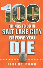 100 Things to Do in Salt Lake City Before You Die by Jeremy Pugh