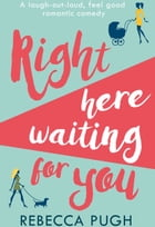 Right Here Waiting for You: The best laugh out loud romantic comedy for summer 2017 by Rebecca Pugh