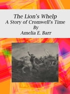 The Lion's Whelp: A Story of Cromwell's Time by Amelia E. Barr