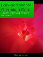 Easy and Simple Geranium care: A guide to growing gorgeous geraniums by Kris Maher