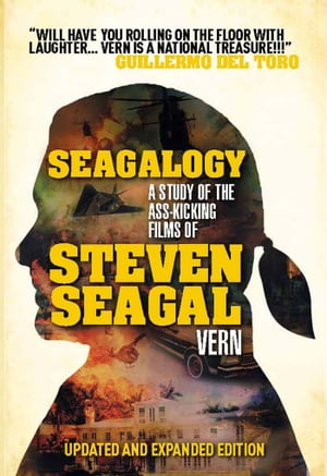 Seagalogy: The Ass-Kicking Films of Steven Seagal New Updated Edition