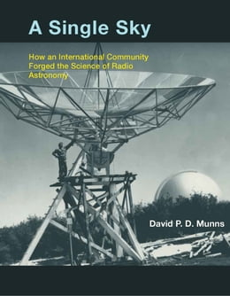 Book A Single Sky: How an International Community Forged the Science of Radio Astronomy by David P.D. Munns