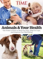 TIME Animals and Your Health: The Power of Pets to Heal our Pain, Help Us Cope, and Improve Our Well-Being by The Editors of TIME
