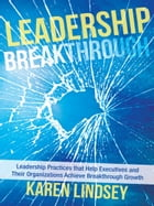 Leadership Breakthrough: Leadership Practices that Help Executives and Their Organizations Achieve…