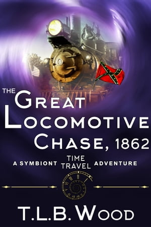 The Great Locomotive Chase, 1862 (The Symbiont Time Travel Adventures Series, Book 4): Young Adult Time Travel Adventure