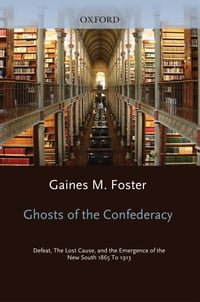 Ghosts of the Confederacy: Defeat, the Lost Cause, and the Emergence of the New South, 1865-1913