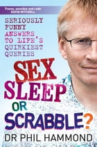 Sex, Sleep or Scrabble: Seriously Funny Answers to Life's Quirkiest Queries by Phil Hammond