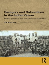 Savagery and Colonialism in the Indian Ocean: Power, Pleasure and the Andaman Islanders