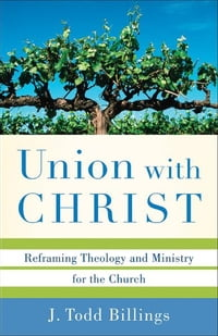 Union with Christ: Reframing Theology and Ministry for the Church