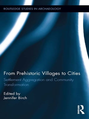 From Prehistoric Villages to Cities Settlement Aggregation and Community Transformation