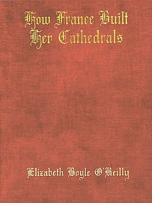 How France Built Her Cathedrals; A Study in the Twelfth and Thirteenth Centuries
