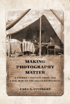 Making Photography Matter: A Viewer's History from the Civil War to the Great Depression by Cara A. Finnegan