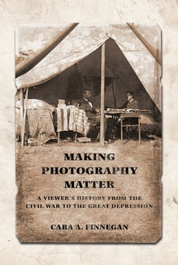 Book Making Photography Matter: A Viewer's History from the Civil War to the Great Depression by Cara A. Finnegan