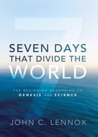 Seven Days That Divide the World: The Beginning According to Genesis and Science by John C. Lennox