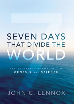 Book Seven Days That Divide the World: The Beginning According to Genesis and Science by John C. Lennox