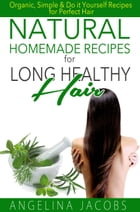 Natural Homemade Recipes for Long Healthy Hair: Organic, Simple & Do it Yourself Recipes for Perfect Hair by Angelina Jacobs